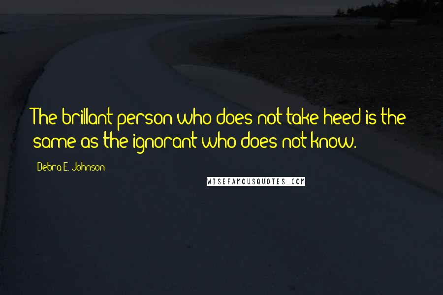 Debra E. Johnson quotes: The brillant person who does not take heed is the same as the ignorant who does not know.