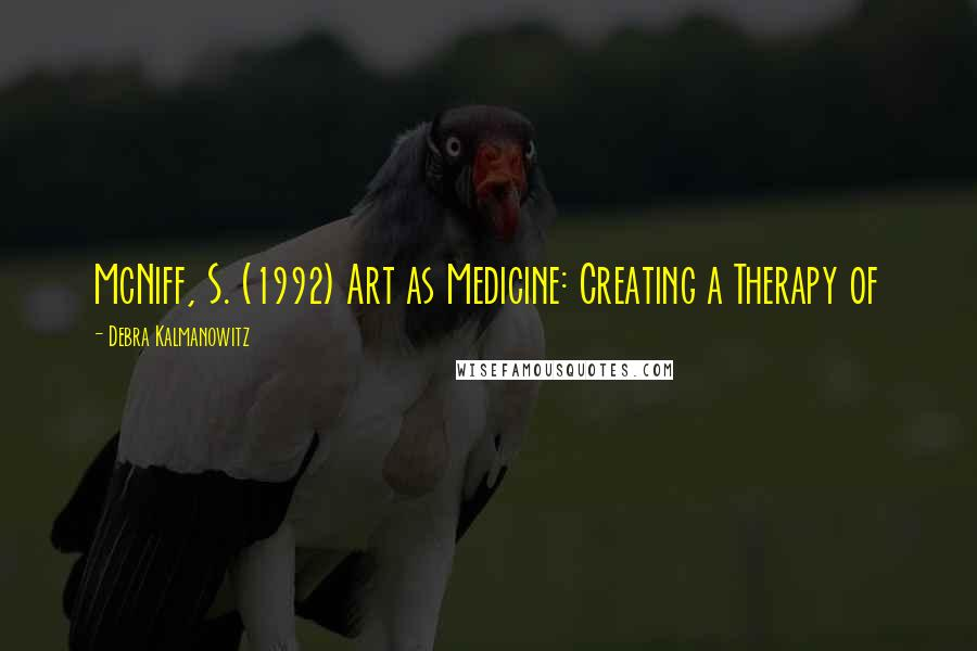Debra Kalmanowitz quotes: McNiff, S. (1992) Art as Medicine: Creating a Therapy of