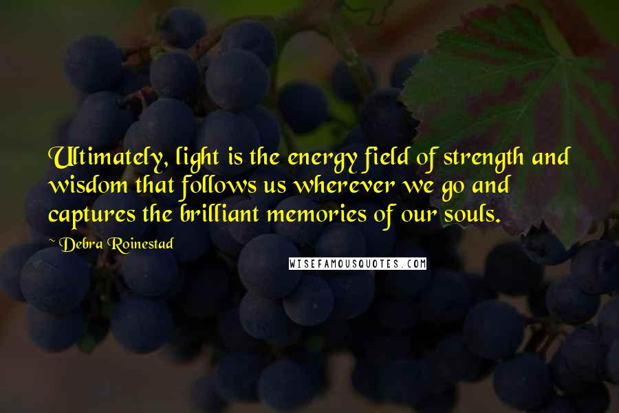 Debra Roinestad quotes: Ultimately, light is the energy field of strength and wisdom that follows us wherever we go and captures the brilliant memories of our souls.