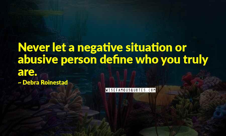 Debra Roinestad quotes: Never let a negative situation or abusive person define who you truly are.