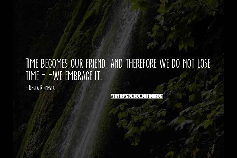 Debra Roinestad quotes: Time becomes our friend, and therefore we do not lose time--we embrace it.
