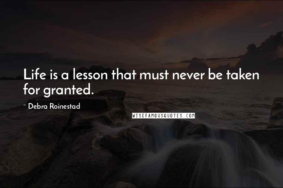 Debra Roinestad quotes: Life is a lesson that must never be taken for granted.