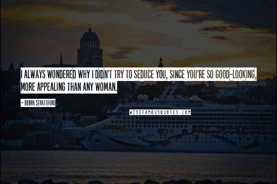 Debra Strattford quotes: I always wondered why I didn't try to seduce you, since you're so good-looking, more appealing than any woman.