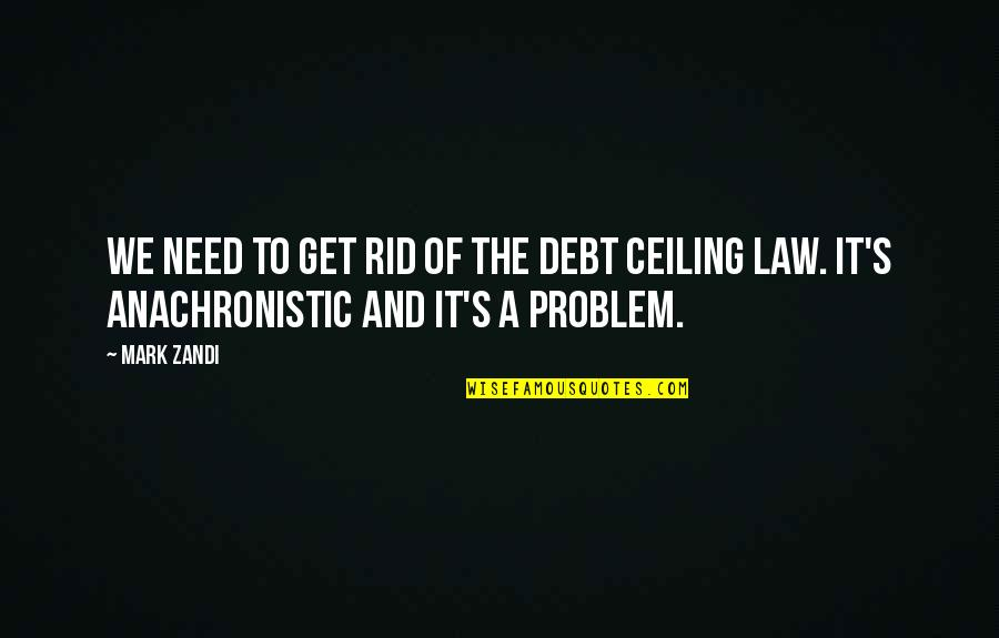 Debt Ceiling Quotes By Mark Zandi: We need to get rid of the debt