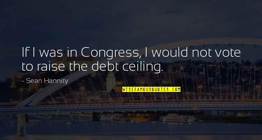 Debt Ceiling Quotes By Sean Hannity: If I was in Congress, I would not