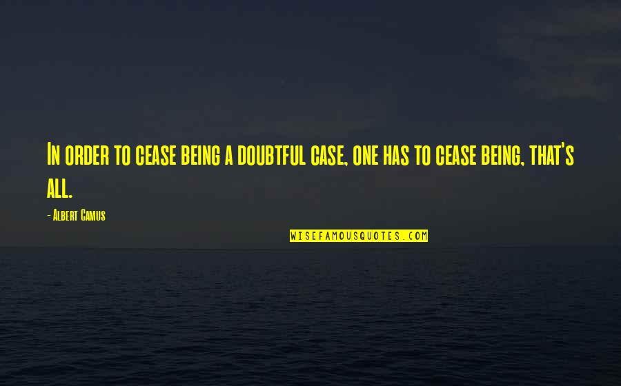 Decem Quotes By Albert Camus: In order to cease being a doubtful case,