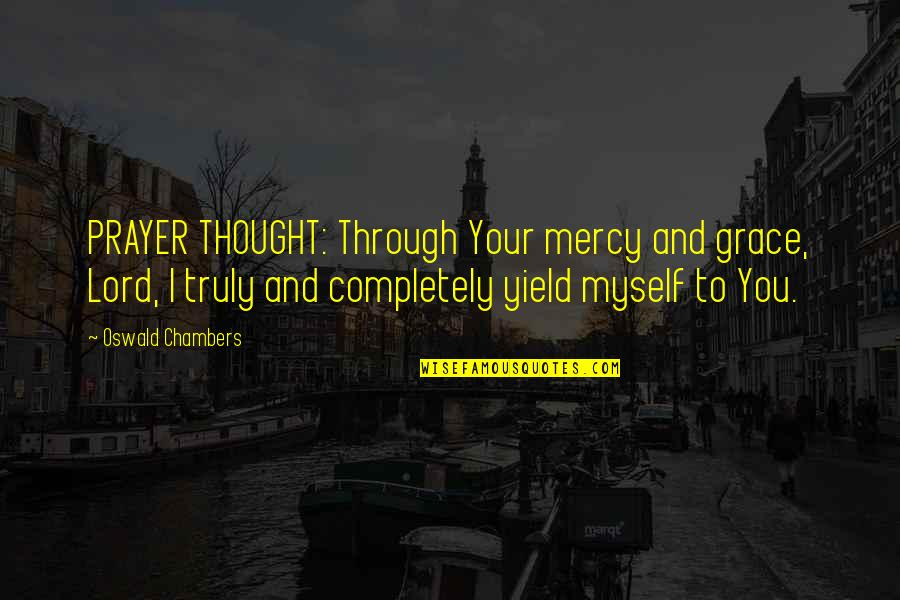 December Birthday Quotes By Oswald Chambers: PRAYER THOUGHT: Through Your mercy and grace, Lord,