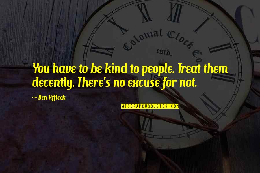 Decently Quotes By Ben Affleck: You have to be kind to people. Treat