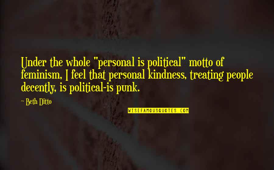 "Decently Quotes By Beth Ditto: Under the whole ""personal is political"" motto of"