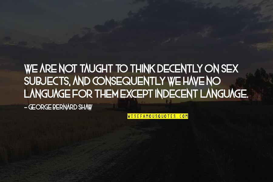 Decently Quotes By George Bernard Shaw: We are not taught to think decently on