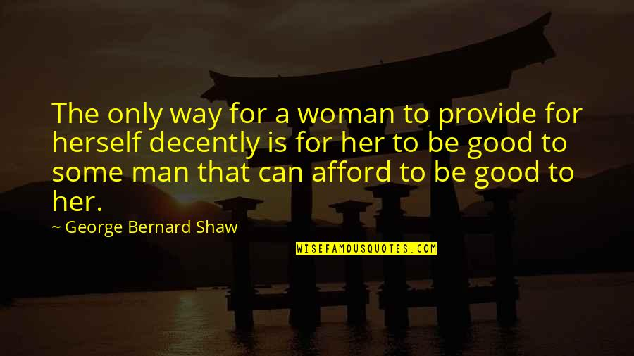Decently Quotes By George Bernard Shaw: The only way for a woman to provide
