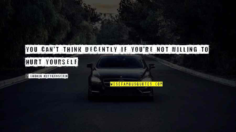 Decently Quotes By Ludwig Wittgenstein: You can't think decently if you're not willing