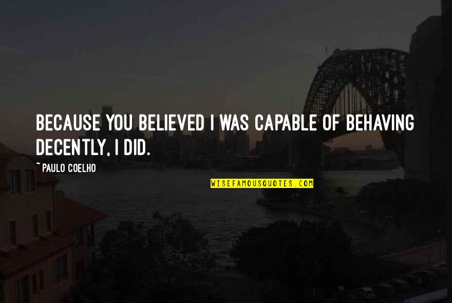 Decently Quotes By Paulo Coelho: Because you believed I was capable of behaving
