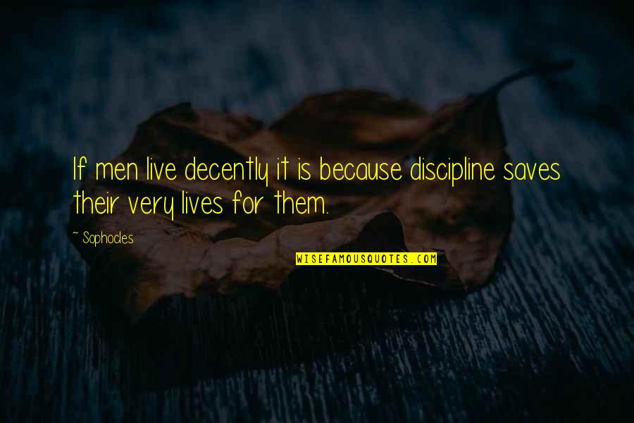 Decently Quotes By Sophocles: If men live decently it is because discipline