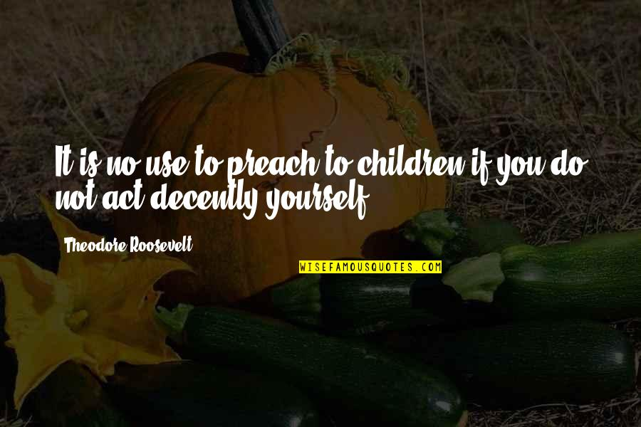 Decently Quotes By Theodore Roosevelt: It is no use to preach to children