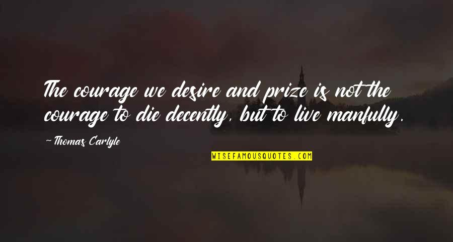 Decently Quotes By Thomas Carlyle: The courage we desire and prize is not