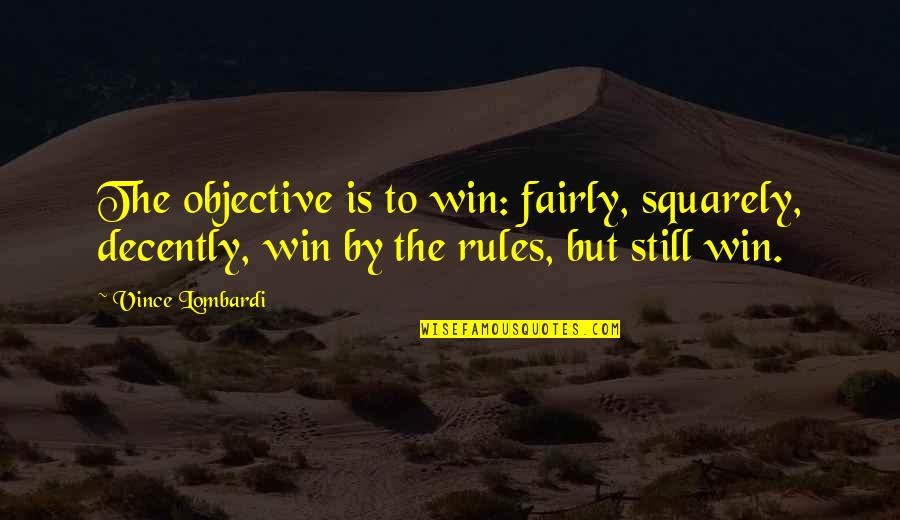 Decently Quotes By Vince Lombardi: The objective is to win: fairly, squarely, decently,