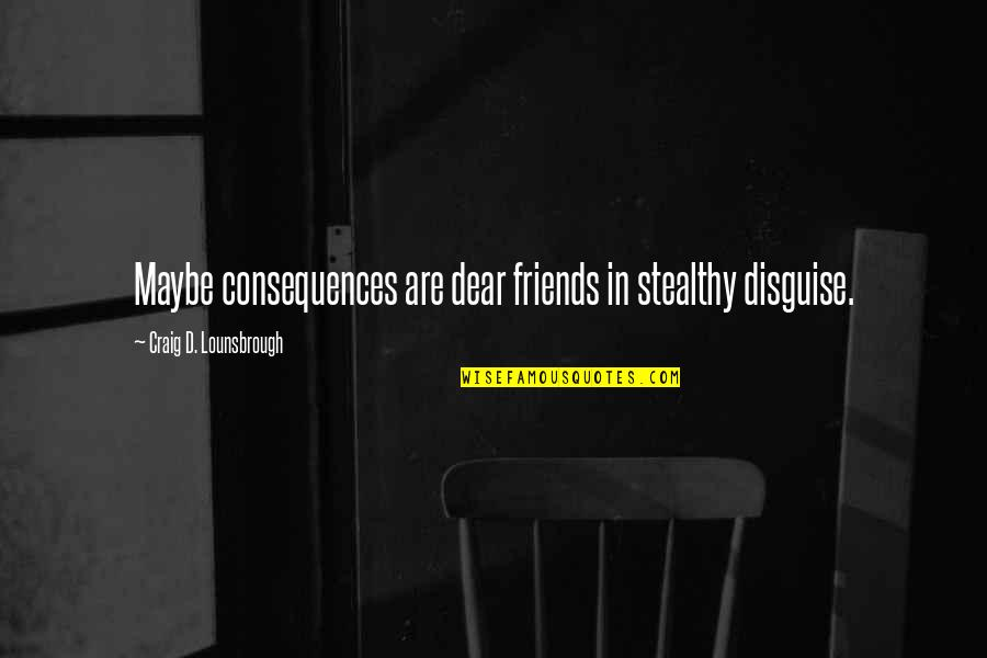 Deceptive Friends Quotes By Craig D. Lounsbrough: Maybe consequences are dear friends in stealthy disguise.