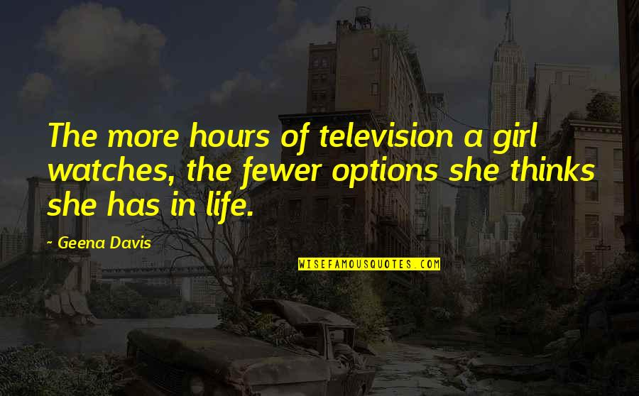 Decisions Being Made For You Quotes By Geena Davis: The more hours of television a girl watches,