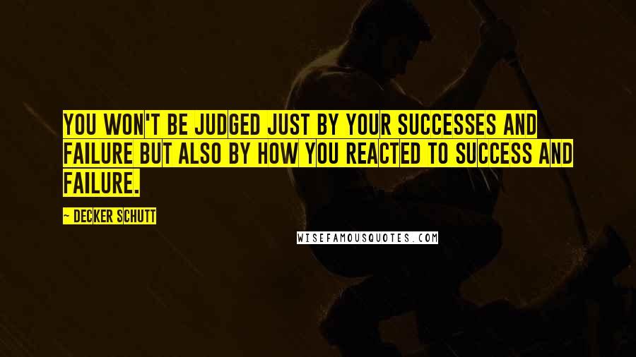 Decker Schutt quotes: You won't be judged just by your successes and failure but also by how you reacted to success and failure.