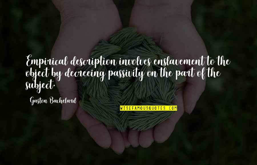 Decreeing Quotes By Gaston Bachelard: Empirical description involves enslavement to the object by