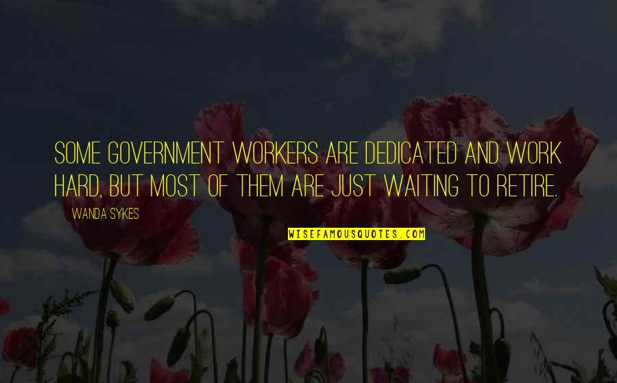 Dedicated Workers Quotes By Wanda Sykes: Some government workers are dedicated and work hard,