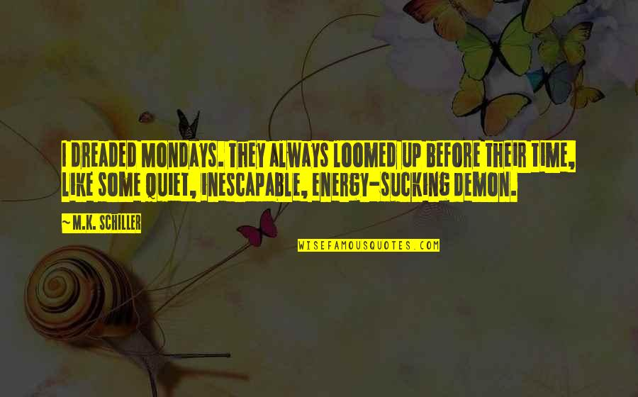 Dedicating Yourself Quotes By M.K. Schiller: I dreaded Mondays. They always loomed up before