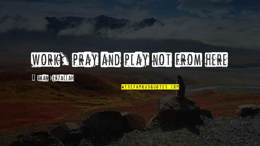 Dedit Quotes By Eman Herzallah: work, pray and play not from here