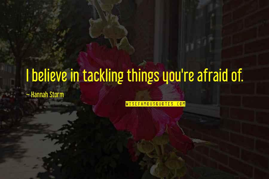 Dedit Quotes By Hannah Storm: I believe in tackling things you're afraid of.