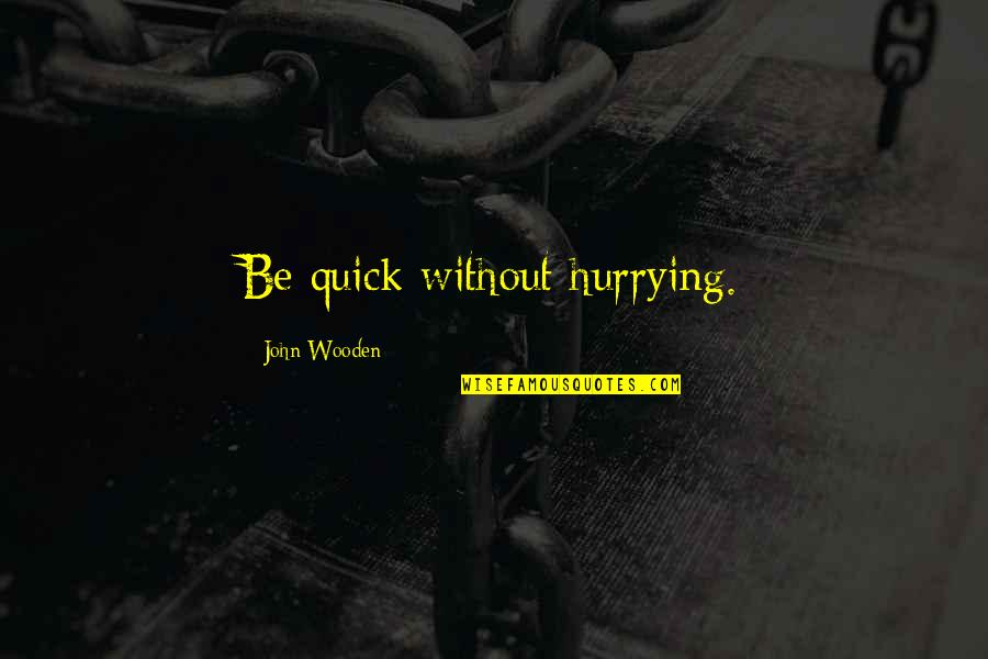 Dedit Quotes By John Wooden: Be quick without hurrying.