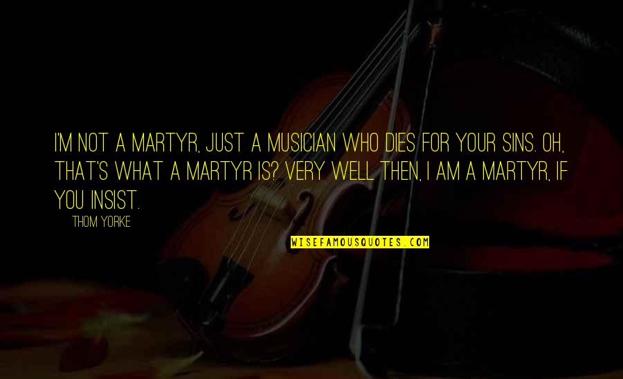 Dedit Quotes By Thom Yorke: I'm not a martyr, just a musician who