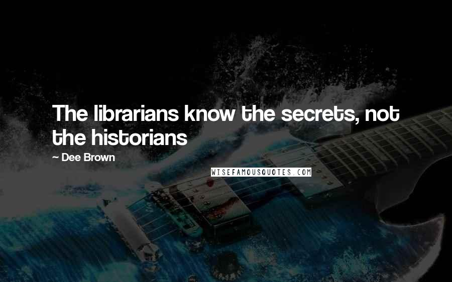 Dee Brown quotes: The librarians know the secrets, not the historians