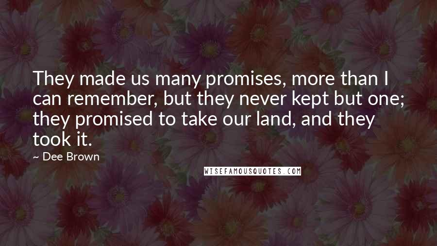 Dee Brown quotes: They made us many promises, more than I can remember, but they never kept but one; they promised to take our land, and they took it.