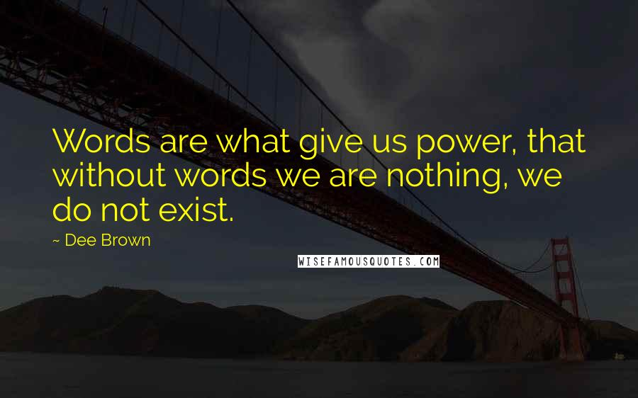 Dee Brown quotes: Words are what give us power, that without words we are nothing, we do not exist.