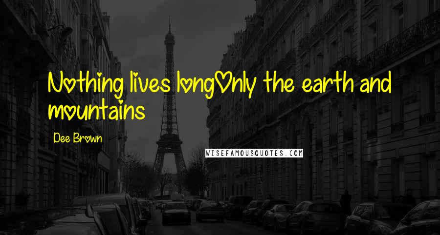 Dee Brown quotes: Nothing lives longOnly the earth and mountains