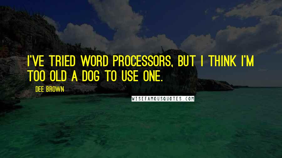 Dee Brown quotes: I've tried word processors, but I think I'm too old a dog to use one.