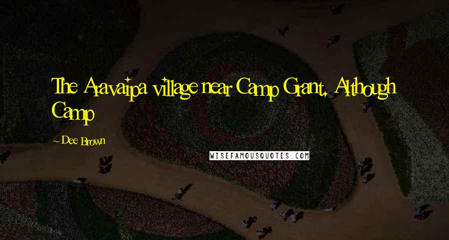 Dee Brown quotes: The Aravaipa village near Camp Grant. Although Camp
