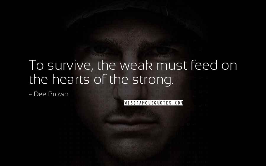 Dee Brown quotes: To survive, the weak must feed on the hearts of the strong.