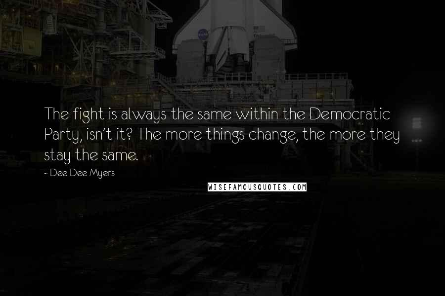 Dee Dee Myers quotes: The fight is always the same within the Democratic Party, isn't it? The more things change, the more they stay the same.