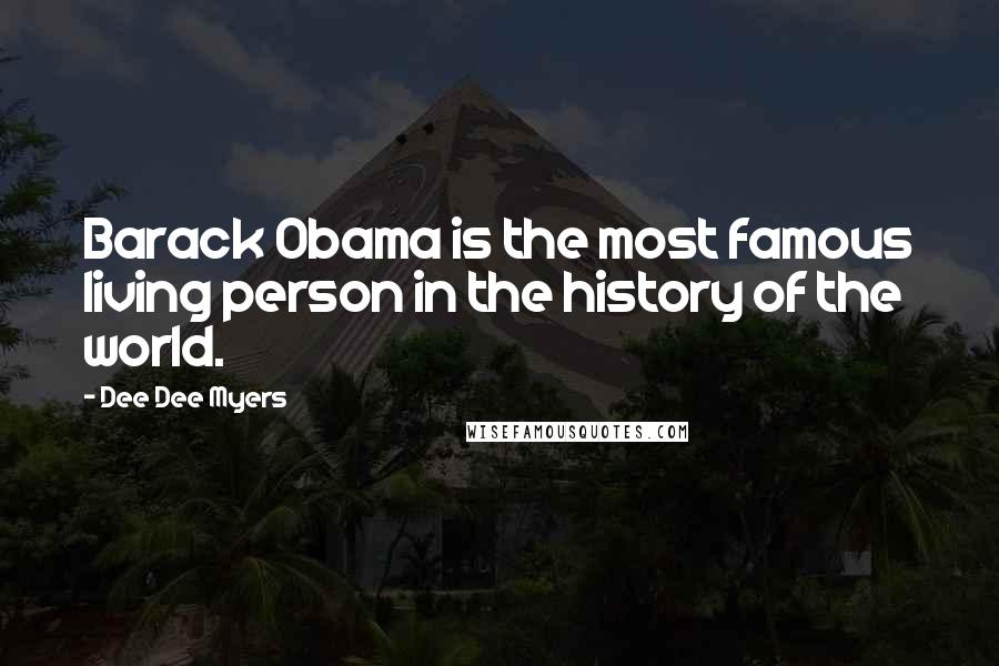 Dee Dee Myers quotes: Barack Obama is the most famous living person in the history of the world.