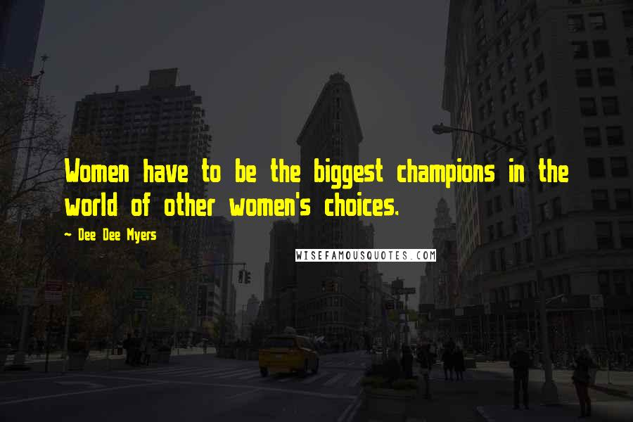 Dee Dee Myers quotes: Women have to be the biggest champions in the world of other women's choices.