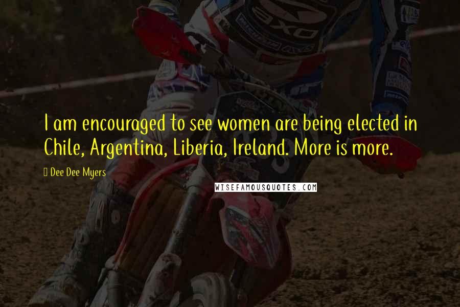 Dee Dee Myers quotes: I am encouraged to see women are being elected in Chile, Argentina, Liberia, Ireland. More is more.