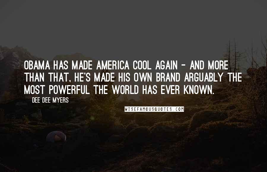Dee Dee Myers quotes: Obama has made America cool again - and more than that, he's made his own brand arguably the most powerful the world has ever known.