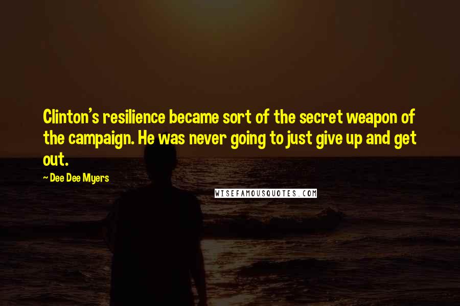 Dee Dee Myers quotes: Clinton's resilience became sort of the secret weapon of the campaign. He was never going to just give up and get out.