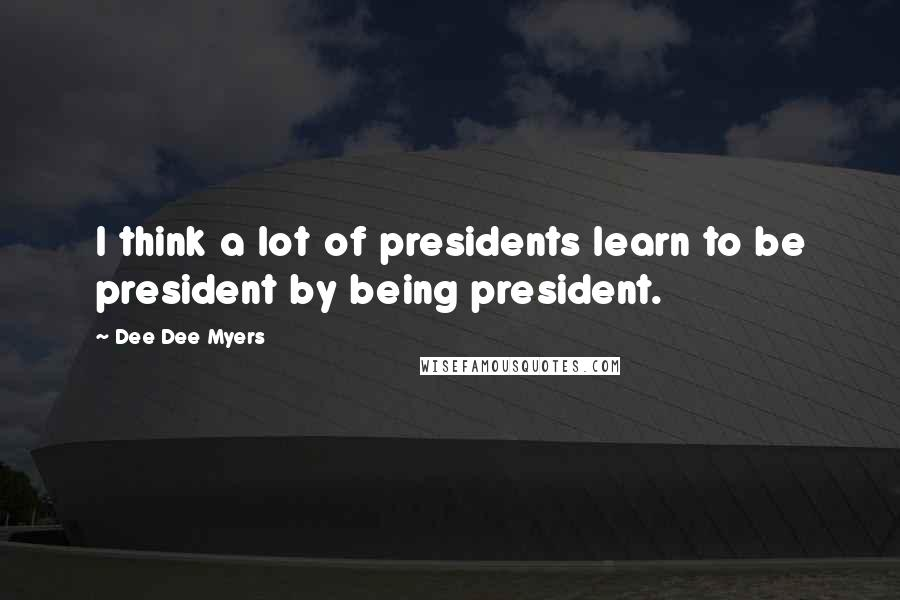 Dee Dee Myers quotes: I think a lot of presidents learn to be president by being president.