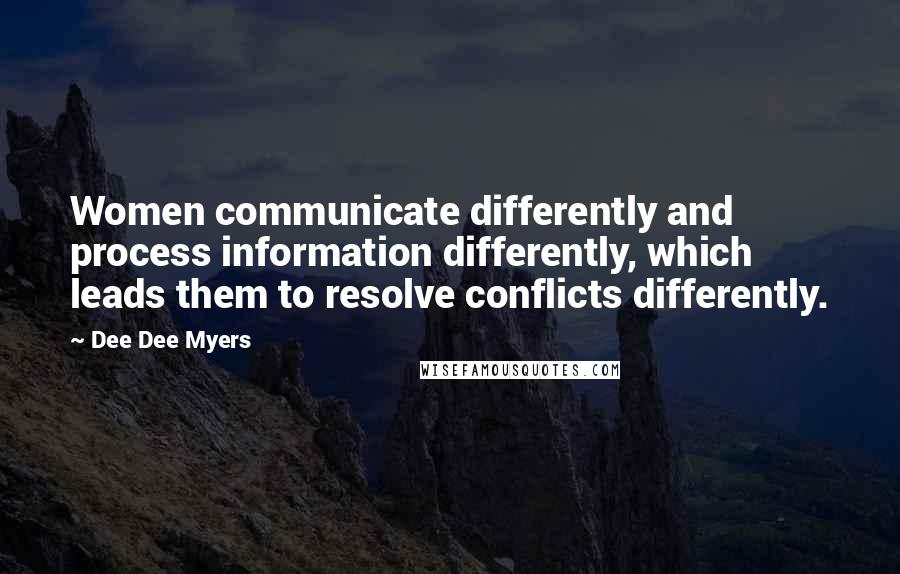 Dee Dee Myers quotes: Women communicate differently and process information differently, which leads them to resolve conflicts differently.