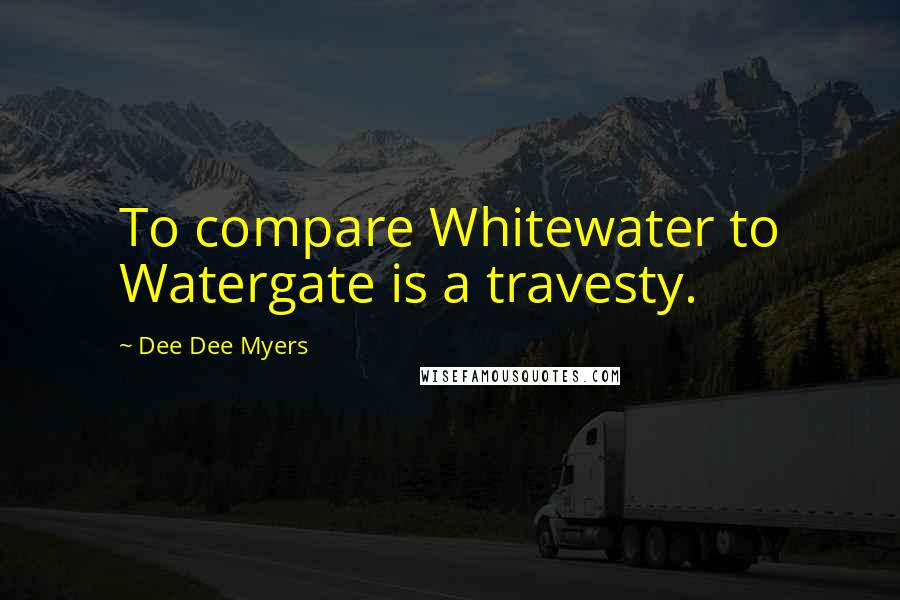 Dee Dee Myers quotes: To compare Whitewater to Watergate is a travesty.