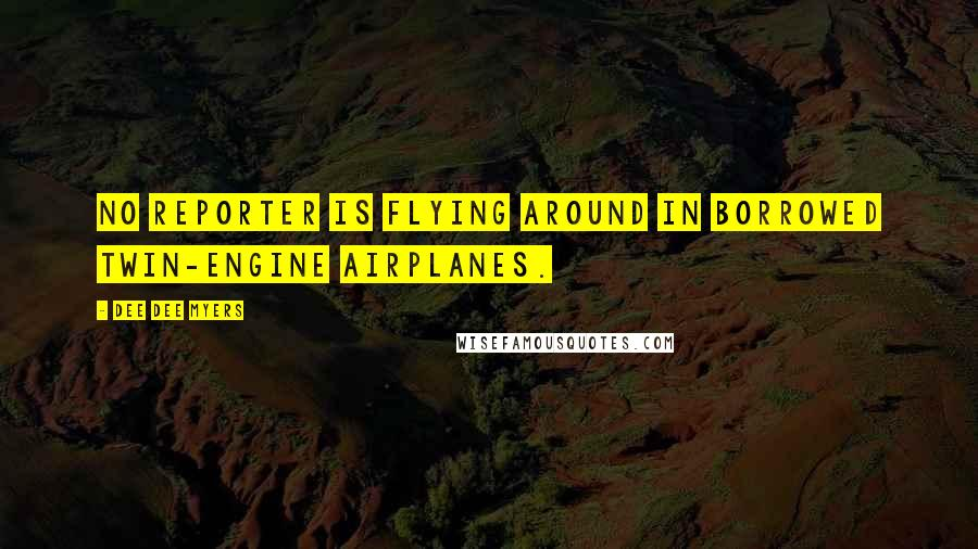 Dee Dee Myers quotes: No reporter is flying around in borrowed twin-engine airplanes.