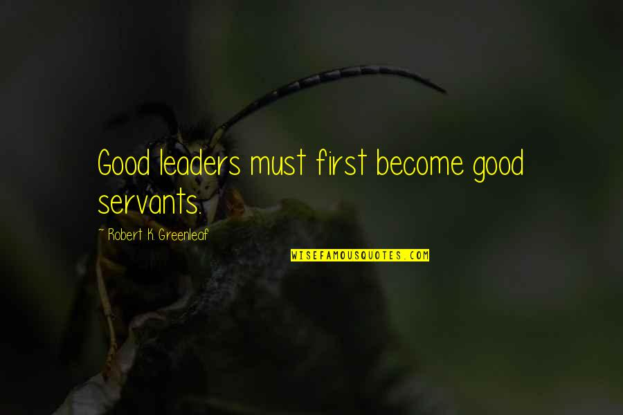 Dee Dee Twins Quotes By Robert K. Greenleaf: Good leaders must first become good servants.