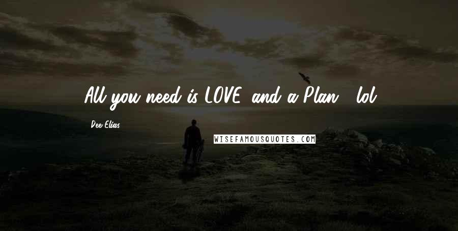 Dee Elias quotes: All you need is LOVE...and a Plan!! lol